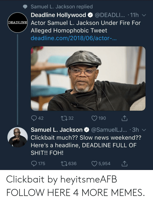 Alleged: Samuel L. Jackson replied  Deadline Hollywood @DEADLI...-11 h  DEADLINE Actor Samuel L. Jackson Under Fire For  Alleged Homophobic Tweet  deadline.com/2018/06/actor-...  42  32  Samuel L. Jackson  @SamuelLJ... '3h v  Clickbait much?? Slow news weekend??  Here's a headline, DEADLINE FULL OF  SHIT!! FOH!  0175 t 636 5,954 Clickbait by heyitsmeAFB FOLLOW HERE 4 MORE MEMES.