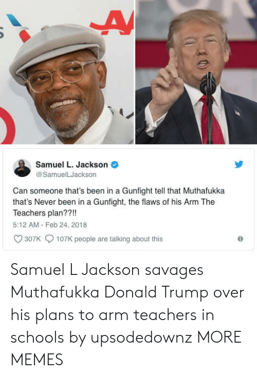 Samuel L. Jackson: Samuel L. Jackson  @SamuelLJackson  Can someone that's been in a Gunfight tell that Muthafukka  that's Never been in a Gunfight, the flaws of his Arm The  Teachers plan??!!  5:12 AM Feb 24, 2018  307K  107K people are talking about this Samuel L Jackson savages Muthafukka Donald Trump over his plans to arm teachers in schools by upsodedownz MORE MEMES