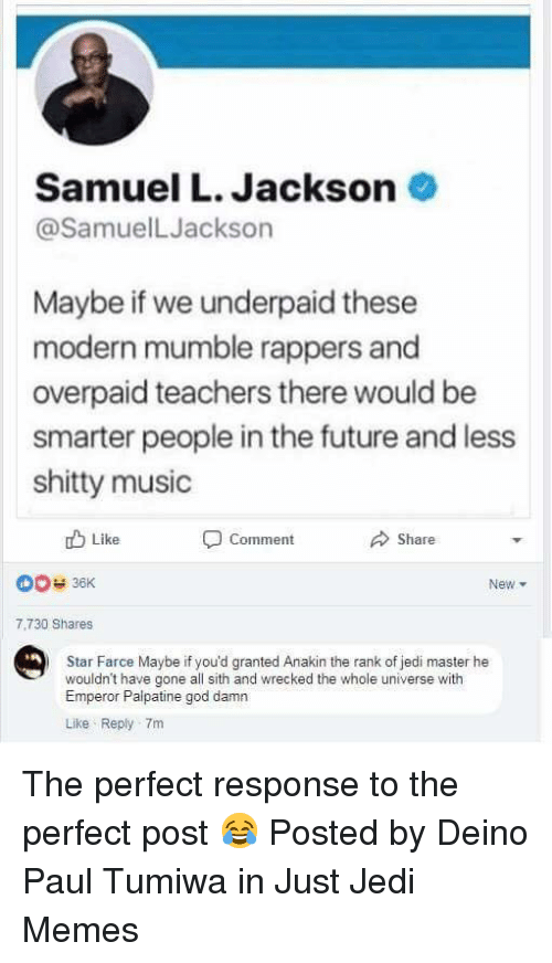 Emperor Palpatine, Future, and God: Samuel L. Jackson  @SamuelLJackson  Maybe if we underpaid these  modern mumble rappers and  overpaid teachers there would be  smarter people in the future and less  shitty music  Like  Comment  Share  New ▼  7,730 Shares  Star Farce Maybe if you'd granted Anakin the rank of jedi master he  wouldn't have gone all sith and wrecked the whole universe with  Emperor Palpatine god damn  Like Reply 7m The perfect response to the perfect post 😂  Posted by Deino Paul Tumiwa in Just Jedi Memes