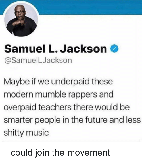 Samuel L. Jackson: Samuel L. Jackson  @SamuelLJackson  Maybe if we underpaid these  modern mumble rappers and  overpaid teachers there would be  smarter people in the future and less  shitty music I could join the movement