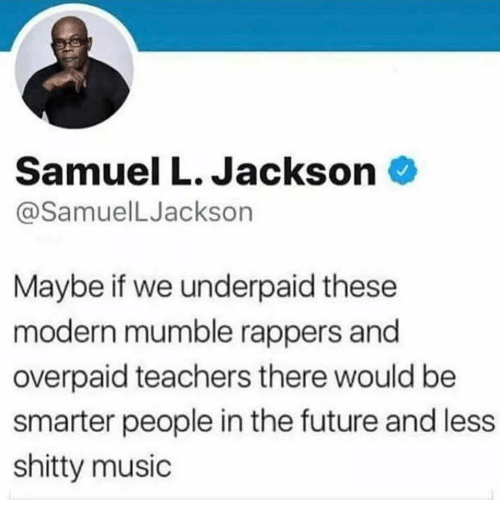 Samuel L. Jackson: Samuel L. Jackson  @SamuelLJackson  Maybe if we underpaid these  modern mumble rappers and  overpaid teachers there would be  smarter people in the future and less  shitty music