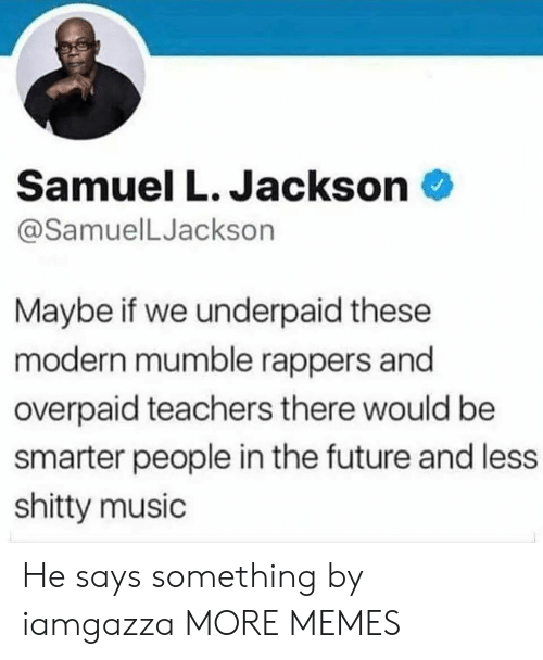 Samuel L. Jackson: Samuel L. Jackson  @SamuelLJackson  Maybe if we underpaid these  modern mumble rappers and  overpaid teachers there would be  smarter people in the future and less  shitty music He says something by iamgazza MORE MEMES