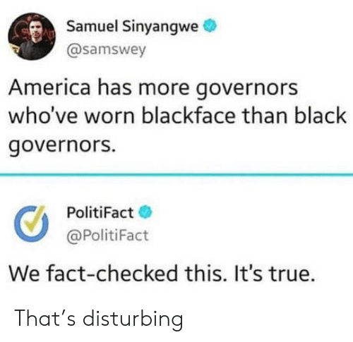 disturbing: Samuel Sinyangwe  @samswey  America has more governors  who've worn blackface than black  governors.  PolitiFact  @PolitiFact  We fact-checked this. It's true. That's disturbing