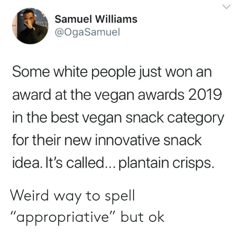 "innovative: Samuel Williams  EREEN N  AR  @OgaSamuel  Some white people just won an  award at the vegan awards 2019  in the best vegan snack category  for their new innovative snack  idea. It's called... plantain crisps. Weird way to spell ""appropriative"" but ok"