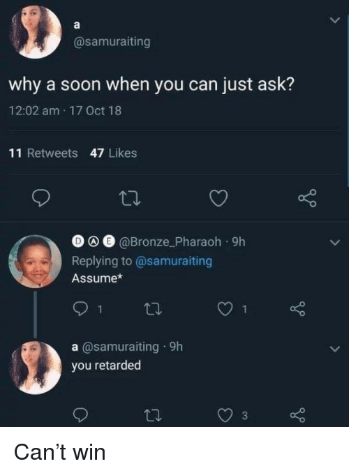 pharaoh: @samuraiting  why a soon when you can just ask?  12:02 am 17 Oct 18  11 Retweets 47 Likes  O e @Bronze_Pharaoh 9h  Replying to@samuraiting  Assume*  1  a @samuraiting 9h  you retarded Can't win