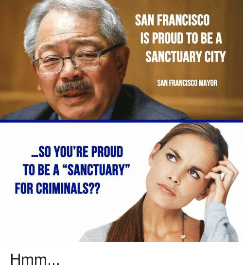 "Memes, San Francisco, and Proud: SAN FRANCISCO  IS PROUD TO BE A  SANCTUARY CITY  SAN FRANCISCO MAYOR  SO YOU'RE PROUD  TO BE A ""SANCTUARY""  FOR CRIMINALS?? Hmm..."