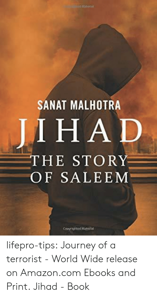 Amazon, Journey, and Tumblr: SANAT MALHOTRA  JI ΗAD  THE STORY  OF SALEEM  Copyrighted Material lifepro-tips:  Journey of a terrorist - World Wide release on Amazon.com Ebooks and Print. Jihad - Book