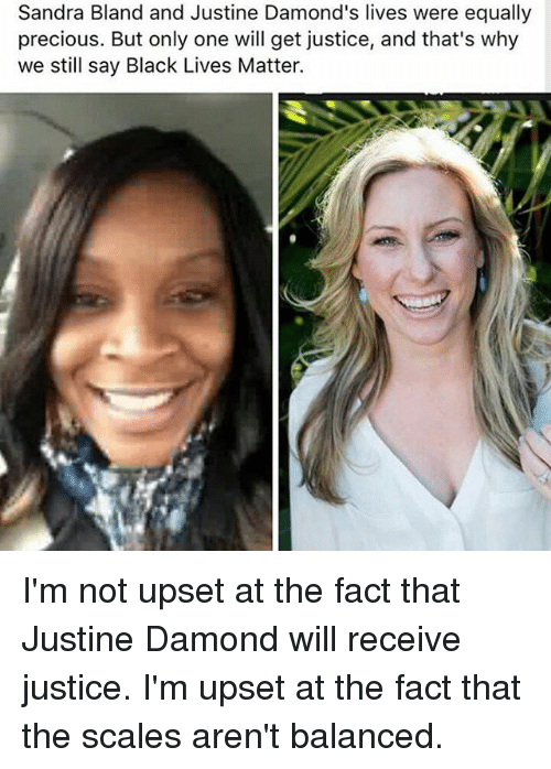 Upsetted: Sandra Bland and Justine Damond's lives were equally  precious. But only one will get justice, and that's why  we still say Black Lives Matter. I'm not upset at the fact that Justine Damond will receive justice. I'm upset at the fact that the scales aren't balanced.