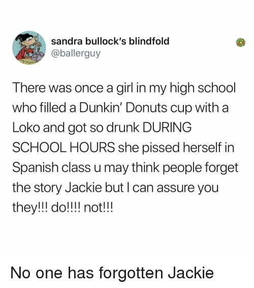 So Drunk: sandra bullock's blindfold  @ballerguy  There was once a girl in my high school  who filled a Dunkin' Donuts cup with a  Loko and got so drunk DURING  SCHOOL HOURS she pissed herself in  Spanish class u may think people forget  the story Jackie but I can assure you  they!ll do! notlll No one has forgotten Jackie