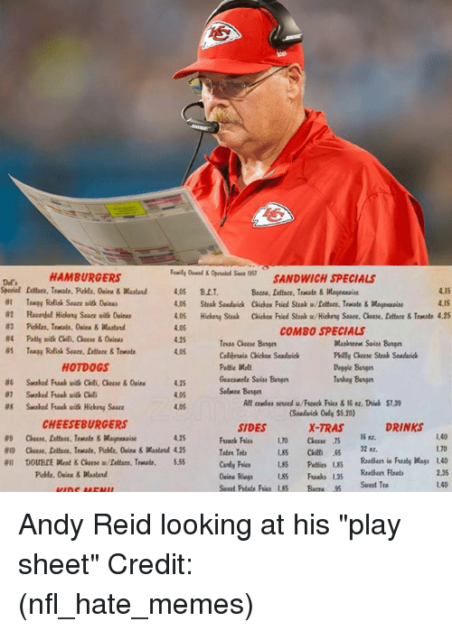 "Andy Reid, Memes, and Nfl: SANDWICH SPECIALS  Beca, lettuce, Tratate&aessaie  Sace 1357  HAMBURGERS  Del'  4.15  4.15  #1  Tangy Relish Sauce uith 0cim  4.05 Steak Souduick Chickex Fried Steak w/Dettece, Teate&Magreaise  4.05  4.25  4.05  COMBO SPECIALS  Teas Cheese Bage  Cobijersia Chicken Souduic  Puilty Cheee Steak Sondaich  Deggie Batger  Tatkey Bangn  HOTDOGS  Guacamale Suiss Bange  4.25  4.05  4.05  lt cemdes sewed u/Frewck Fries &16 ez. Drisk $7.39  Sandarick Only $5.20)  X-TRAS  #8  Snaked Fuak uith Hickety Sauce  CHEESEBURGERS  SIDES  DRINKS  16 82.  1.40  1.70  4.25  Peies LS Reeheer i Fusty Wags 1.40  2.35  #11  DOUBLE Meat & Claese w/fattare. Traut.  5.55  nia Rags 85 Fuaxks 1.35  Seet Petate Fries 85 Bc5Sweet Tea  1.40 Andy Reid looking at his ""play sheet"" Credit: (nfl_hate_memes)"