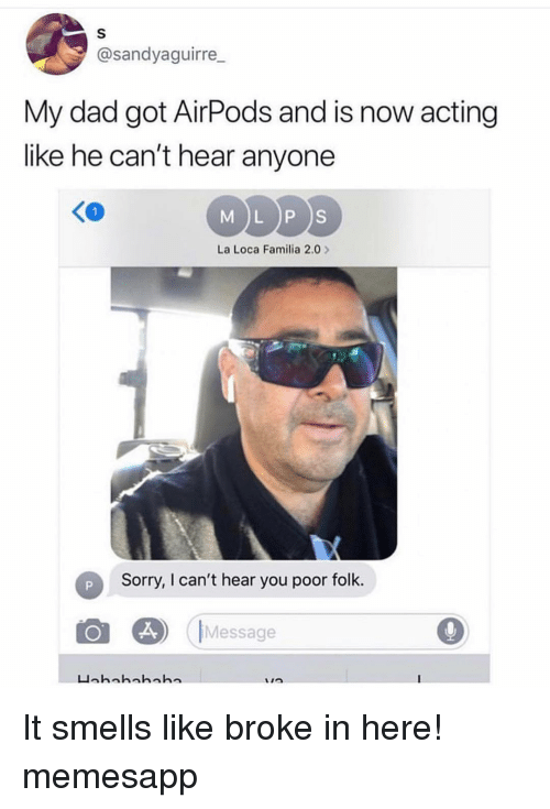 Dad, Memes, and Sorry: @sandyaguirre  My dad got AirPods and is now acting  like he can't hear anyone  MDDS  K0  La Loca Familia 2.0  Sorry, I can't hear you poor folk.  Message It smells like broke in here! memesapp