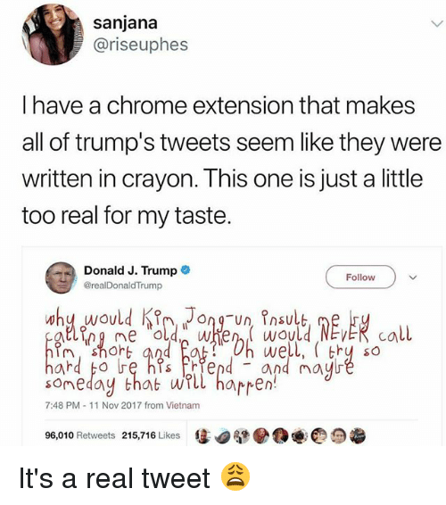 Chrome, Kim Jong-Un, and Memes: sanjana  @riseuphes  I have a chrome extension that makes  all of trump's tweets seem like they were  written in crayon. This one is just a little  too real for my taste.  Donald J. Trumpe  @realDonaldTrump  Follow  why would Kim Jong-un Insult  we  so  soneday that wll harren  7:48 PM 11 Nov 2017 from Vietnam  96,010 Retweets 215,716 Likes It's a real tweet 😩