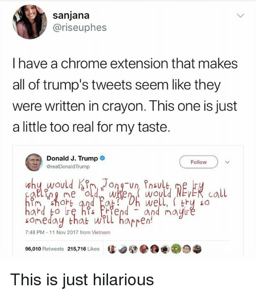 Chrome, Trump, and Vietnam: sanjana  @riseuphes  I have a chrome extension that makes  all of trump's tweets seem like they  were written in crayon. This one is just  a little too real for my taste.  Donald J. Trump  @realDonaldTrump  Follow  im, shoh  someday that wTll harren  96,010 Retweets 215,716 Likes惩.腿●@  we  and may  , thy so  7:48 PM-11 Nov 2017 from Vietnam  0尴 This is just hilarious