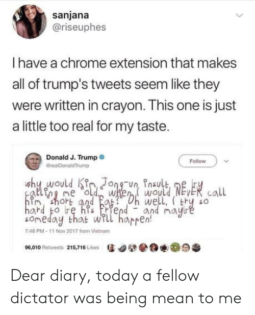 Chrome, Mean, and Today: sanjana  @riseuphes  I have a chrome extension that makes  all of trump's tweets seem like they  were written in crayon. This one is just  a little too real for my taste.  Donald J. Trumpo  Follow  GrealDonaldTrump  why would KJong-un, Insult,  n? short aad  well, thy so  and may  someday that wl harren  7:48 PM-11 Nov 2017 from Vietnam  惩四檗@@맨@:9老  96.010 Retweets  215,716 Likes Dear diary, today a fellow dictator was being mean to me