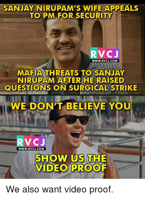 Memes, Videos, and Video: SANJAY NIRUPAM'S WIFE APPEALS  TO PM FOR SECURITY  RVC J  WWW. RVCJ.COM  MAFIA THREATS TO SANJAY  NIRUPAM AFTER HE RAISED  QUESTIONS ON SURGICAL STRIKE  WE DON'T BELIEVE YOU  V CJ  WWW. RVCJ.COM  SHOW US THE  VIDEO PROOF We also want video proof.