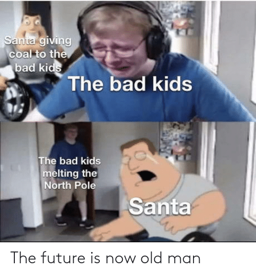 old man: Santa giving  coal to the  bad kids  The bad kids  The bad kids  melting the  North Pole  Santa The future is now old man