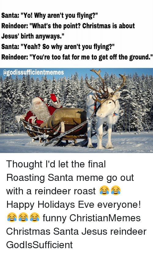 """Santa Meme: Santa: """"Yo! Why aren't you flying?""""  Reindeer: """"What's the point? Christmas is about  Jesus' birth anyways.""""  Santa: """"Yeah? So why aren't you flying?""""  Reindeer: """"You're too fat for me to get off the ground.""""  agodissufficientmemes Thought I'd let the final Roasting Santa meme go out with a reindeer roast 😂😂 Happy Holidays Eve everyone! 😂😂😂 funny ChristianMemes Christmas Santa Jesus reindeer GodIsSufficient"""