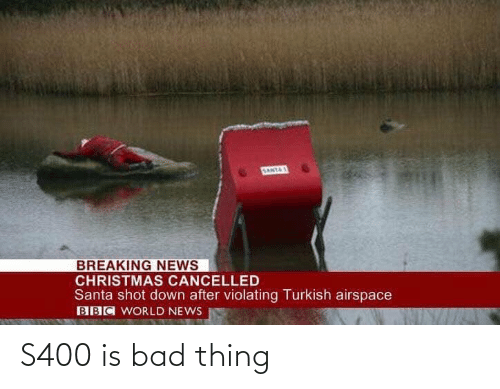 breaking: SANTAS  BREAKING NEWS  CHRISTMAS CANCELLED  Santa shot down after violating Turkish airspace  BBC WORLD NEWS S400 is bad thing