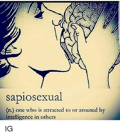 arousal: sapiosexual  onc who is attracted to or aroused by  n.) intelligence in others IG