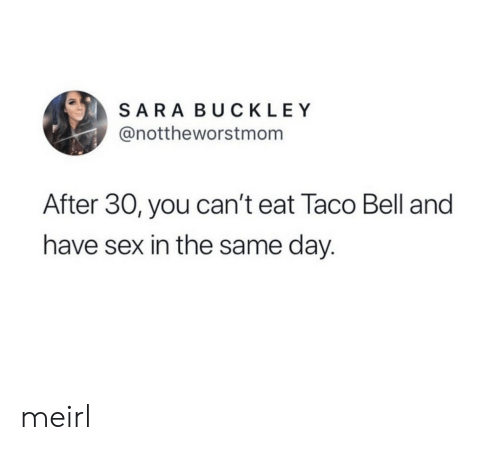 have sex: SARA BUCKLEY  @nottheworstmom  After 30, you can't eat Taco Bell and  have sex in the same day. meirl