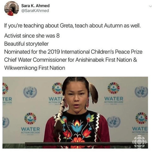 Chief: Sara K. Ahmed  @SaraKAhmed  If you're teaching about Greta, teach about Autumn as well.  Activist since she was 8  Beautiful storyteller  Nominated for the 2019 International Children's Peace Prize  Chief Water Commissioner for Anishinabek First Nation &  Wikwemikong First Nation  TER  DECADE  WAT  WATER  ACTION DECADE  ACTION D  WATE  ACTION DECA  WATER  ACTION DECAD