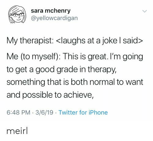 Good Grade: sara mchenry  @yellowcardigan  My therapist: <laughs at a joke l said>  Me (to myself): This is great. I'm going  to get a good grade in therapy,  something that is both normal to want  and possible to achieve,  6:48 PM-3/6/19 Twitter for iPhone meirl
