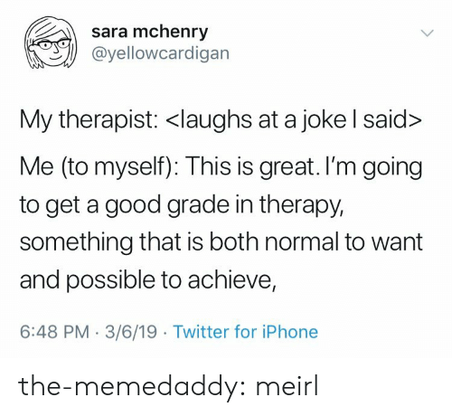 Good Grade: sara mchenry  @yellowcardigan  My therapist: <laughs at a joke l said>  Me (to myself): This is great. I'm going  to get a good grade in therapy,  something that is both normal to want  and possible to achieve,  6:48 PM-3/6/19 Twitter for iPhone the-memedaddy: meirl