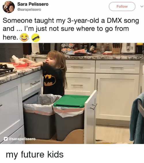 Dmx, Future, and Kids: Sara Pelissero  @sarapelissero  Follow  Someone taught my 3-year-old a DMX song  and.. I'm just not sure where to go from  here.  @sarapelissero my future kids