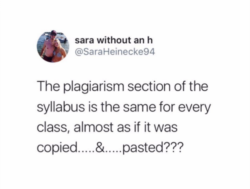 Class, Plagiarism, and Sara: sara without an h  @SaraHeinecke94  The plagiarism section of the  syllabus is the same for every  class, almost as if it was  copied.... &..pasted???