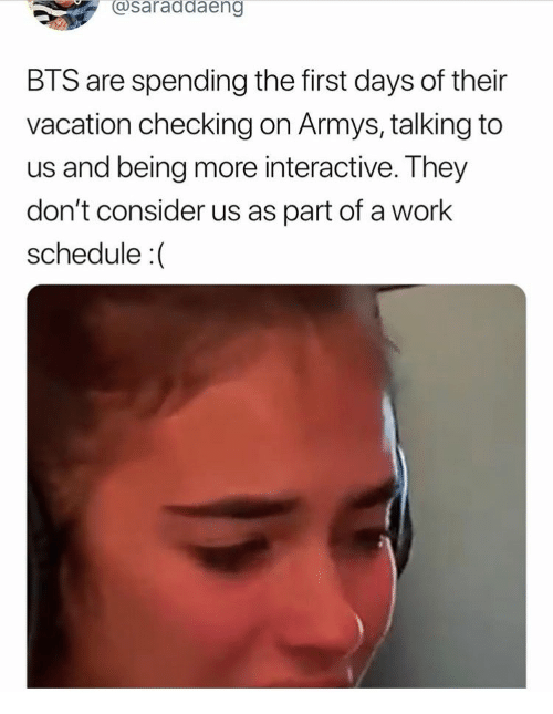 Work, Schedule, and Vacation: @saraddaeng  BTS are spending the first days of their  vacation checking on Armys, talking to  us and being more interactive. They  don't consider us as part of a work  schedule :