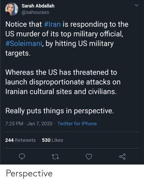 Civilians: Sarah Abdallah  @sahouraxo  Notice that #Iran is responding to the  US murder of its top military official,  #Soleimani, by hitting US military  targets.  Whereas the US has threatened to  launch disproportionate attacks on  Iranian cultural sites and civilians.  Really puts things in perspective.  7:25 PM · Jan 7, 2020 · Twitter for iPhone  530 Likes  244 Retweets Perspective