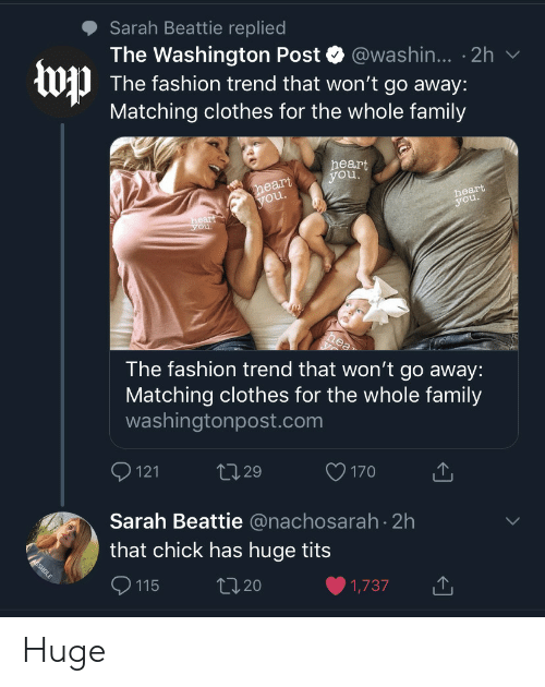Washington Post: Sarah Beattie replied  The Washington Post @washin... 2h  The fashion trend that won't go away:  Matching clothes for the whole family  heart  you.  heart  you.  heart  you.  heart  you.  hea  The fashion trend that won't go away:  Matching clothes for the whole family  washingtonpost.com  121  L2.29  170  Sarah Beattie @nachosarah 2h  that chick has huge tits  ASSHOLE  L2.20  115  1,737 Huge