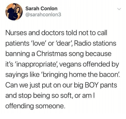 Christmas, Love, and Memes: Sarah Conlon  @sarahconlon3  Nurses and doctors told not to call  patients 'love' or 'dear, Radio stations  banning a Christmas song because  it's 'inappropriate, vegans offended by  sayings like 'bringing home the bacon.  Can we just put on our big BOY pants  and stop being so soft, or am l  offending someone.