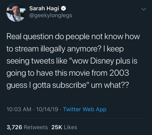 "Plus: Sarah Hagi  @geekylonglegs  Real question do people not know how  to stream illegally anymore? I keep  seeing tweets like ""wow Disney plus is  going to have this movie from 2003  guess I gotta subscribe"" um what??  10:03 AM - 10/14/19 · Twitter Web App  3,726 Retweets 25K Likes"