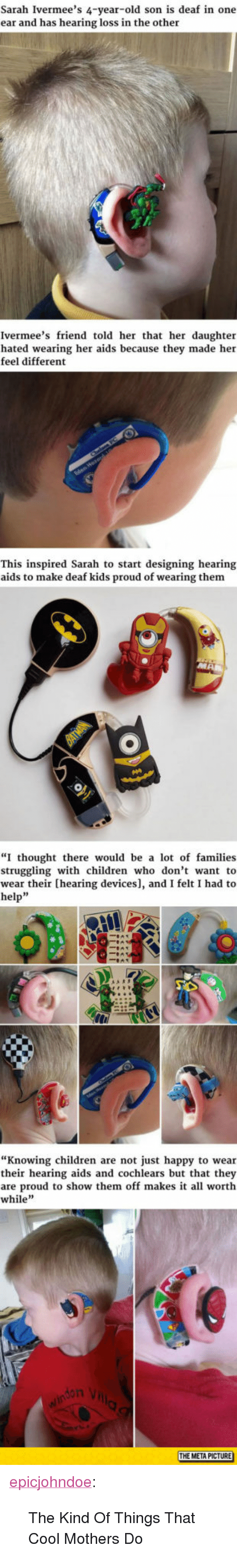 """Children, Tumblr, and Blog: Sarah Ivermee's 4-year-old son is deaf in one  ear and has hearing loss in the other  Ivermee's friend told her that her daughter  hated wearing her aids because they made her  feel different  This inspired Sarah to start designing hearing  aids to make deaf kids proud of wearing them  """"I thought there would be a lot of families  struggling with children who don't want to  wear their [hearing devices], and I felt I had to  help""""  """"Knowing children are not just happy to wear  their hearing aids and cochlears but that they  are proud to show them off makes it all worth  while  li  THE META PICTURE <p><a href=""""https://epicjohndoe.tumblr.com/post/173086092579/the-kind-of-things-that-cool-mothers-do"""" class=""""tumblr_blog"""">epicjohndoe</a>:</p>  <blockquote><p>The Kind Of Things That Cool Mothers Do</p></blockquote>"""