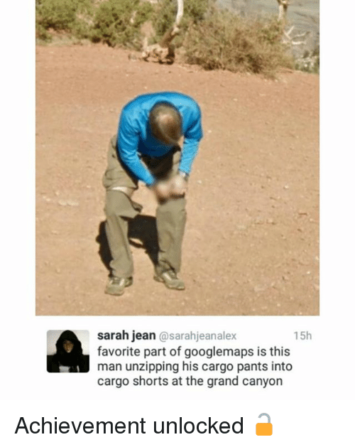 Achievment Unlocked: sarah jean  sarahjeanalex  15h  favorite part of googlemaps is this  man unzipping his cargo pants into  cargo shorts at the grand canyon Achievement unlocked 🔓