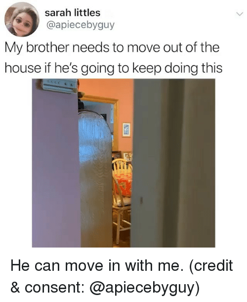 Funny, House, and Brother: sarah littles  @apiecebyguy  My brother needs to move out of the  house if he's going to keep doing this He can move in with me. (credit & consent: @apiecebyguy)