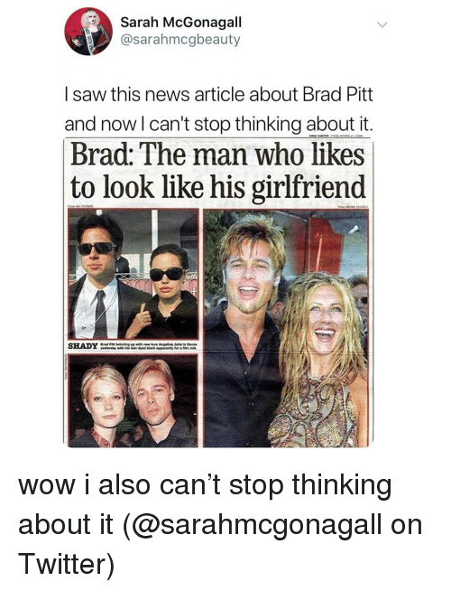 Brad Pitt: Sarah McGonagall  @sarahmcgbeauty  I saw this news article about Brad Pitt  and now l can't stop thinking about it  Brad: The man who likes  to look like his gırlfriend  SHADY wow i also can't stop thinking about it (@sarahmcgonagall on Twitter)