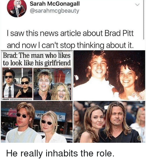 Brad Pitt: Sarah McGonagall  @sarahmcgbeauty  I saw this news article about Brad Pitt  and now l can't stop thinking about it.  Brad: The man who likes  to look like his girlfriend He really inhabits the role.