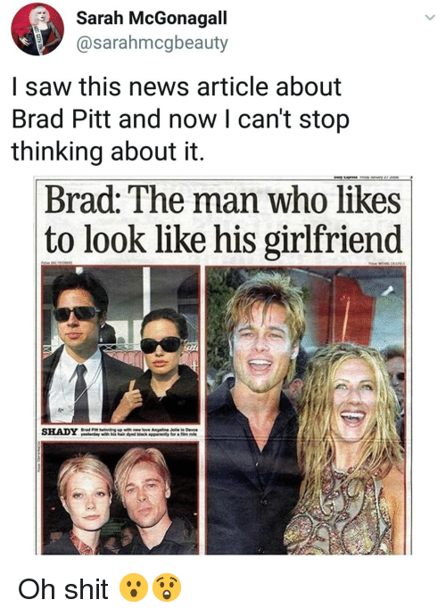 Brad Pitt: Sarah McGonagall  @sarahmcgbeauty  I saw this news article about  Brad Pitt and now l can't stop  thinking about it.  Brad: The man who likes  to look like his girlfriend  SHADY Oh shit 😮😲