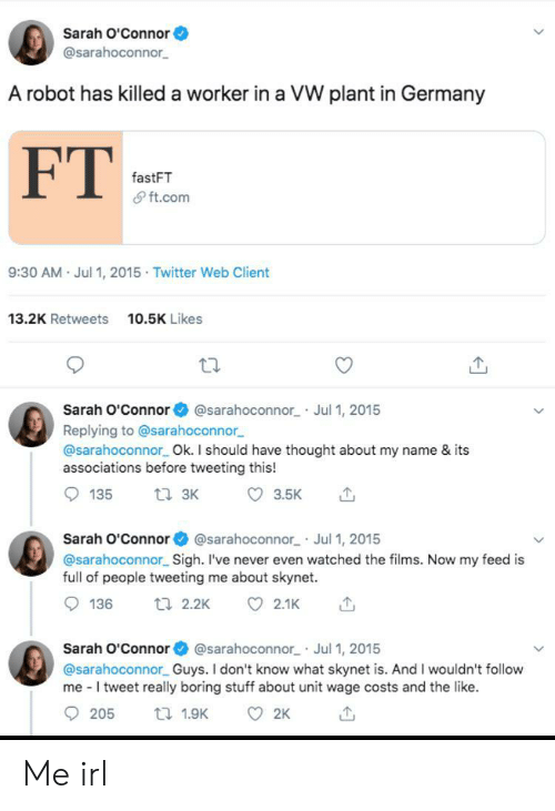 Twitter, Germany, and Stuff: Sarah O'Connor  @sarahoconnor  A robot has killed a worker in a VW plant in Germany  FT  fastFT  & ft.com  9:30 AM Jul 1, 2015 Twitter Web Client  13.2K Retweets  10.5K Likes  Sarah O'Connor  @sarahoconnor Jul 1, 2015  Replying to @sarahoconnor  @sarahoconnor Ok. I should have thought about my name & its  associations before tweeting this!  ti 3K  135  3.5K  Sarah O'Connor @sarahoconnor Jul 1, 2015  @sarahoconnor Sigh. I've never even watched the films. Now my feed is  full of people tweeting me about skynet.  136  t 2.2K  2.1K  Sarah O'Connor @sarahoconnor Jul 1, 2015  @sarahoconnor Guys. I don't know what skynet is. And I wouldn't follow  me I tweet really boring stuff about unit wage costs and the like.  205  2K  t 1.9K Me irl