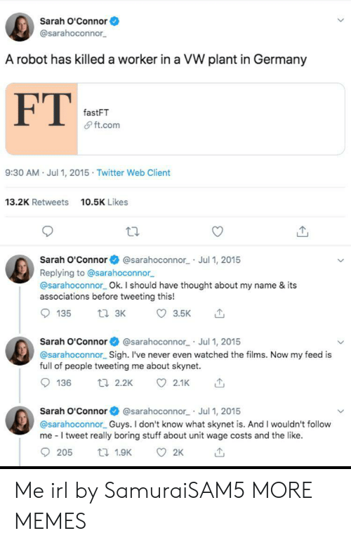 Dank, Memes, and Target: Sarah O'Connor  @sarahoconnor  A robot has killed a worker in a VW plant in Germany  FT  fastFT  & ft.com  9:30 AM Jul 1, 2015 Twitter Web Client  13.2K Retweets  10.5K Likes  Sarah O'Connor  @sarahoconnor Jul 1, 2015  Replying to @sarahoconnor  @sarahoconnor Ok. I should have thought about my name & its  associations before tweeting this!  ti 3K  135  3.5K  Sarah O'Connor @sarahoconnor Jul 1, 2015  @sarahoconnor Sigh. I've never even watched the films. Now my feed is  full of people tweeting me about skynet.  136  t 2.2K  2.1K  Sarah O'Connor @sarahoconnor Jul 1, 2015  @sarahoconnor Guys. I don't know what skynet is. And I wouldn't follow  me I tweet really boring stuff about unit wage costs and the like.  205  2K  t 1.9K Me irl by SamuraiSAM5 MORE MEMES