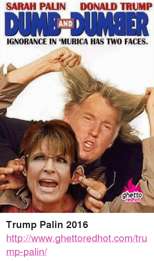 """Sarah Palin: SARAH PALIN  DONALD TRUMP  DUİNE DUMBER  AND  IGNORANCE IN 'MURICA HAS TWO FACES.  ghetto  edhot <p><strong>Trump Palin 2016</strong></p><p><a href=""""http://www.ghettoredhot.com/trump-palin/"""">http://www.ghettoredhot.com/trump-palin/</a></p>"""