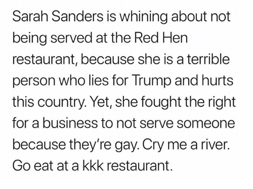 Kkk, Business, and Restaurant: Sarah Sanders is whining about not  being served at the Red Hen  restaurant, because she is a terrible  person who lies for Trump and hurts  this country. Yet, she fought the right  for a business to not serve someone  because they're gay. Cry me a river.  Go eat at a kkk restaurant.