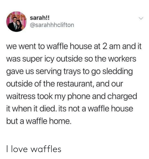 Love, Phone, and Waffle House: sarah!!  @sarahhhclifton  we went to waffle house at 2 am and it  was super icy outside so the workers  gave us serving trays to go sledding  outside of the restaurant, and our  waitress took my phone and charged  it when it died. its not a waffle house  but a waffle home. I love waffles