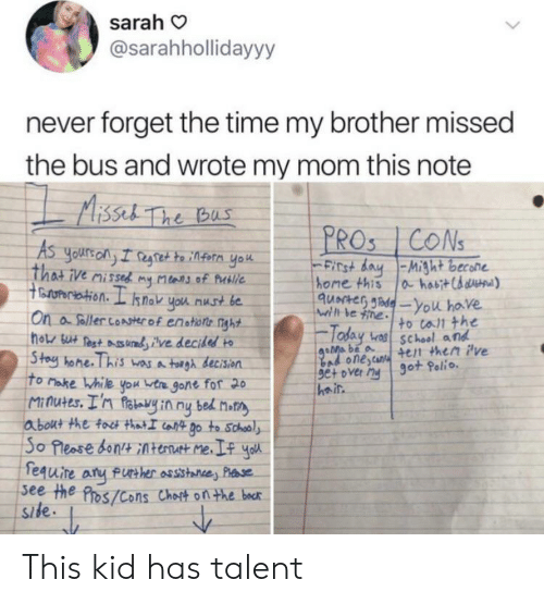 Bad, School, and Yo: sarah  @sarahhollidayyy  never forget the time my brother missed  the bus and wrote my mom this note  MAissel The Bas  PROS 1CONS  As  Yours on I regtet to infern yo  That ive missed my Mars of Putlie  toropertation. L snok you nust be  On a foller conster of enotions nght  ho su Pest ures ilve decided  Stoy hone. This wasA toigh decision  To Make While you vtre gone for 20  Minutes. I'n fotvy in ny bed Motn  about the foct thatI caft go to Schooly  So Please don Atenut me.I yo  fequire aru fue her assstane, Pae  see the Pros/Cons Choit on the becr  site.  Finst day-Might becone  home this  a habit Chaua)  quacteG Jadeyou have  wrth be ine to call the  Today  bas school and  goMa be a  bad onestur +en then ive  set over ny 9ot Polio  Side This kid has talent