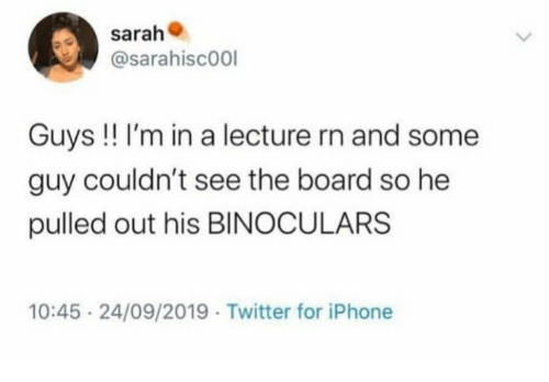 Iphone, Twitter, and Board: sarah  @sarahisc00l  Guys !! I'm in a lecture rn and some  guy couldn't see the board so he  pulled out his BINOCULARS  10:45 24/09/2019 Twitter for iPhone