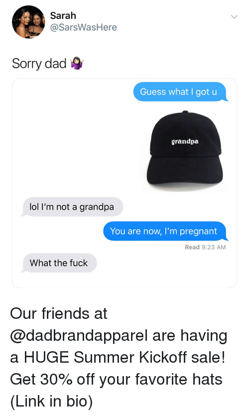 kickoff: Sarah  @SarsWasHere  Sorry dad  Guess what I got u  grandpa  lol I'm not a grandpa  You are now, I'm pregnant  Read 9:23 AM  What the fuck Our friends at @dadbrandapparel are having a HUGE Summer Kickoff sale! Get 30% off your favorite hats (Link in bio)