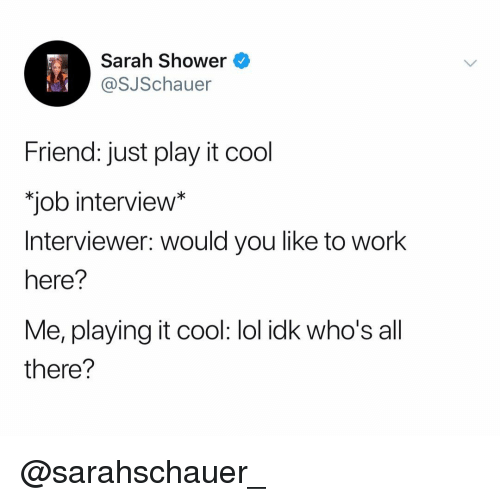 """Job Interview, Lol, and Shower: Sarah Shower  @SJSchauer  Friend: just play it cool  """"job interview*  Interviewer: would you like to work  here?  Me, playing it cool: lol idk who's all  there? @sarahschauer_"""