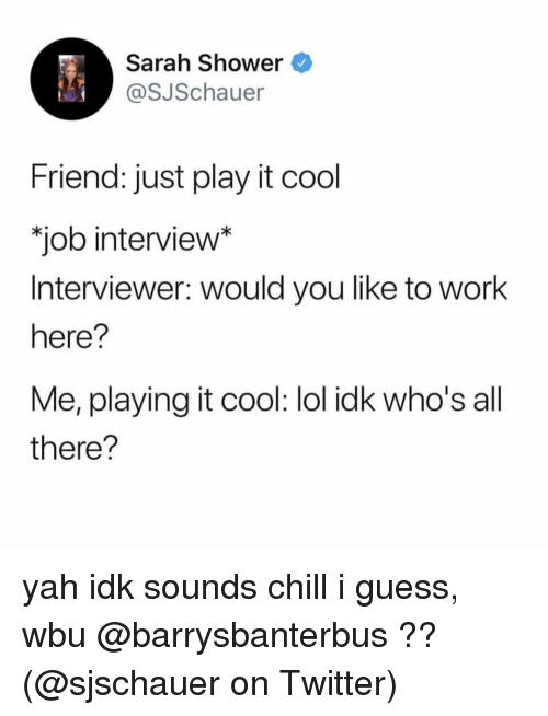 yah: Sarah Shower  @SJSchauer  Friend: just play it cool  job interview*  Interviewer: would you like to work  here?  Me, playing it cool: lol idk who's all  there? yah idk sounds chill i guess, wbu @barrysbanterbus ?? (@sjschauer on Twitter)